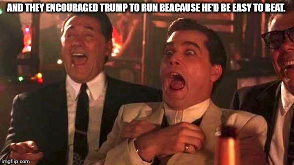 GOODFELLAS LAUGHING SCENE, HENRY HILL | AND THEY ENCOURAGED TRUMP TO RUN BEACAUSE HE'D BE EASY TO BEAT. | image tagged in goodfellas laughing scene henry hill | made w/ Imgflip meme maker