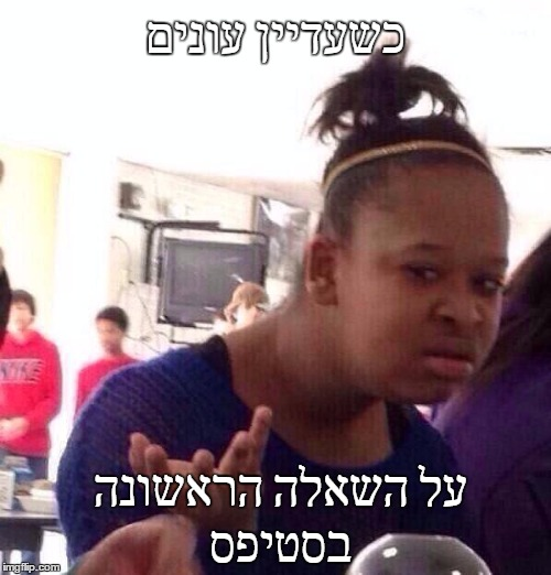 Black Girl Wat Meme |  כשעדיין עונים; על השאלה הראשונה בסטיפס | image tagged in memes,black girl wat | made w/ Imgflip meme maker