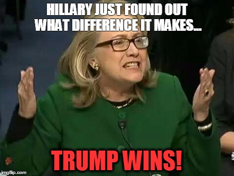 hillary what difference does it make | HILLARY JUST FOUND OUT WHAT DIFFERENCE IT MAKES... TRUMP WINS! | image tagged in hillary what difference does it make,scumbag | made w/ Imgflip meme maker