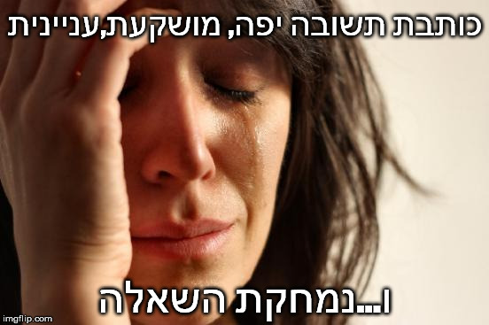 First World Problems Meme |  כותבת תשובה יפה, מושקעת,עניינית; ו...נמחקת השאלה | image tagged in memes,first world problems | made w/ Imgflip meme maker