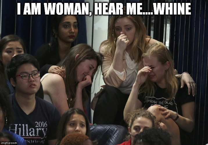 I AM WOMAN, HEAR ME....WHINE | image tagged in hillary clinton,hillary losers,hillary concession,hillary lost,hillary supporters,2016 election | made w/ Imgflip meme maker
