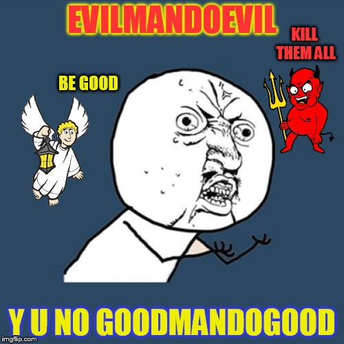 Use someone's USERNAME in your meme weekend! Friday - Sun Nov 11-12-13.  | EVILMANDOEVIL Y U NO GOODMANDOGOOD BE GOOD KILL THEM ALL | image tagged in memes,y u no,use someones username in your meme,jokes,fun,laughs | made w/ Imgflip meme maker