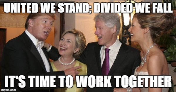Trump and Hillary Friends | UNITED WE STAND; DIVIDED WE FALL IT'S TIME TO WORK TOGETHER | image tagged in trump and hillary friends | made w/ Imgflip meme maker