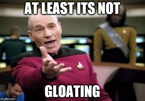 Picard Wtf Meme | AT LEAST ITS NOT GLOATING | image tagged in memes,picard wtf | made w/ Imgflip meme maker