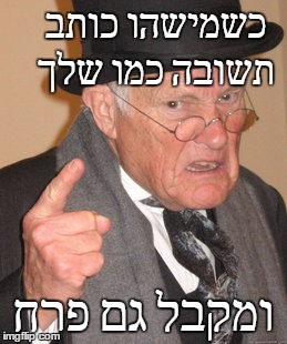 Back In My Day Meme |  כשמישהו כותב תשובה כמו שלך; ומקבל גם פרח | image tagged in memes,back in my day | made w/ Imgflip meme maker
