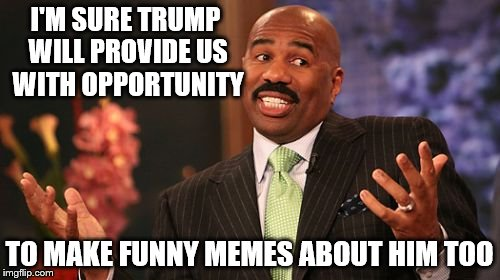 Steve Harvey Meme | I'M SURE TRUMP WILL PROVIDE US WITH OPPORTUNITY TO MAKE FUNNY MEMES ABOUT HIM TOO | image tagged in memes,steve harvey | made w/ Imgflip meme maker