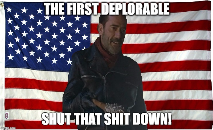 Vote for Negan | THE FIRST DEPLORABLE SHUT THAT SHIT DOWN! | image tagged in vote for negan | made w/ Imgflip meme maker