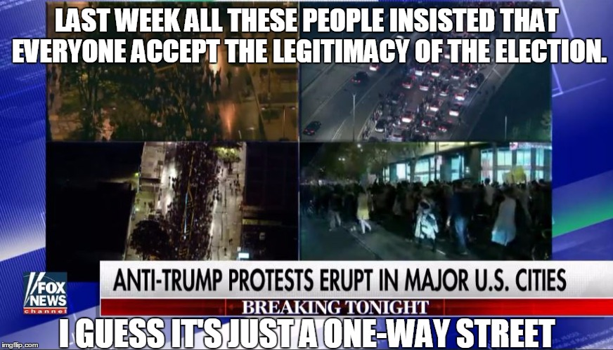 It's only legitimate if Hillary wins. | LAST WEEK ALL THESE PEOPLE INSISTED THAT EVERYONE ACCEPT THE LEGITIMACY OF THE ELECTION. I GUESS IT'S JUST A ONE-WAY STREET | image tagged in fox news trump protest,retarded liberal protesters,election 2016 | made w/ Imgflip meme maker