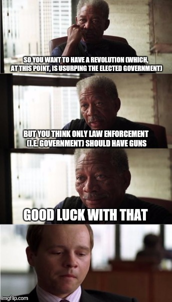 SO YOU WANT TO HAVE A REVOLUTION (WHICH, AT THIS POINT, IS USURPING THE ELECTED GOVERNMENT) GOOD LUCK WITH THAT BUT YOU THINK ONLY LAW ENFOR | made w/ Imgflip meme maker