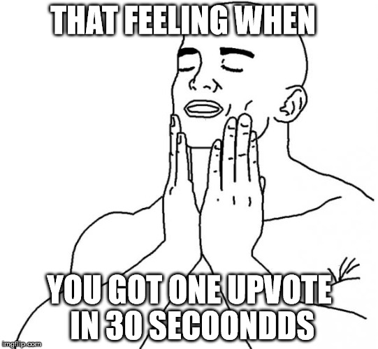 That feeling when | THAT FEELING WHEN YOU GOT ONE UPVOTE IN 30 SECOONDDS | image tagged in that feeling when | made w/ Imgflip meme maker