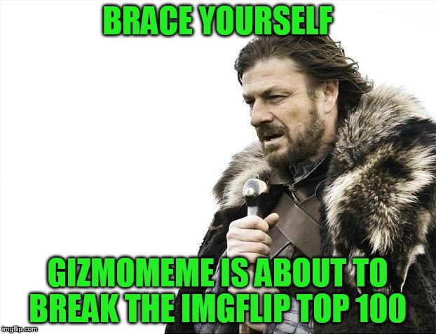STARTING TOMORROW! USE A USERNAME IN YOUR MEME!  | BRACE YOURSELF GIZMOMEME IS ABOUT TO BREAK THE IMGFLIP TOP 100 | image tagged in memes,brace yourselves x is coming | made w/ Imgflip meme maker