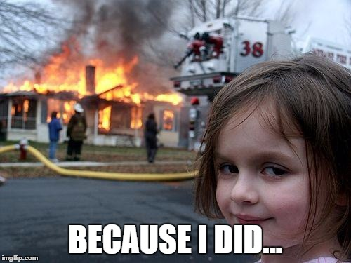 Disaster Girl Meme | BECAUSE I DID... | image tagged in memes,disaster girl | made w/ Imgflip meme maker