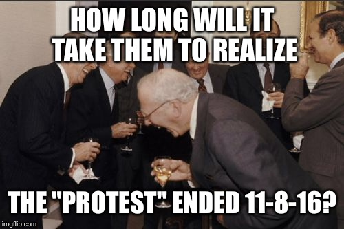 "Laughing Men In Suits Meme | HOW LONG WILL IT TAKE THEM TO REALIZE THE ""PROTEST"" ENDED 11-8-16? 