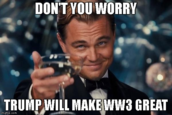 Leonardo Dicaprio Cheers Meme | DON'T YOU WORRY TRUMP WILL MAKE WW3 GREAT | image tagged in memes,leonardo dicaprio cheers | made w/ Imgflip meme maker