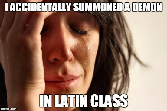 First World Problems | I ACCIDENTALLY SUMMONED A DEMON IN LATIN CLASS | image tagged in memes,first world problems,demon,overly attached demon,demon cat,trump | made w/ Imgflip meme maker