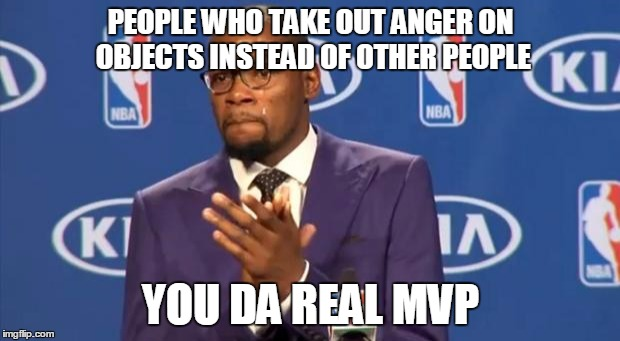 PEOPLE WHO TAKE OUT ANGER ON OBJECTS INSTEAD OF OTHER PEOPLE YOU DA REAL MVP | made w/ Imgflip meme maker