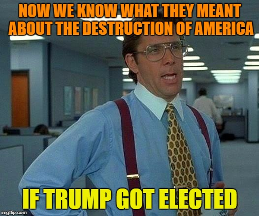 That Would Be Great Meme | NOW WE KNOW WHAT THEY MEANT ABOUT THE DESTRUCTION OF AMERICA IF TRUMP GOT ELECTED | image tagged in memes,that would be great | made w/ Imgflip meme maker