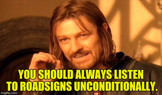 One Does Not Simply Meme | YOU SHOULD ALWAYS LISTEN TO ROADSIGNS UNCONDITIONALLY. | image tagged in memes,one does not simply | made w/ Imgflip meme maker