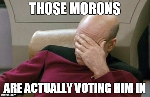 Captain Picard Facepalm Meme | THOSE MORONS ARE ACTUALLY VOTING HIM IN | image tagged in memes,captain picard facepalm | made w/ Imgflip meme maker