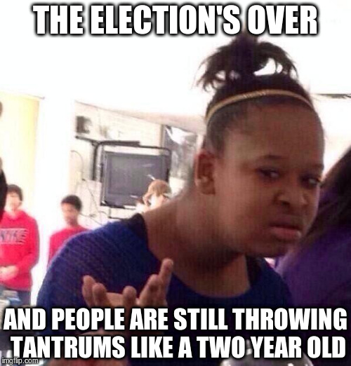 Black Girl Wat Meme | THE ELECTION'S OVER AND PEOPLE ARE STILL THROWING TANTRUMS LIKE A TWO YEAR OLD | image tagged in memes,black girl wat | made w/ Imgflip meme maker
