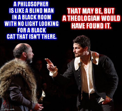 The Theologian VS. The Philosopher | A PHILOSOPHER IS LIKE A BLIND MAN IN A BLACK ROOM WITH NO LIGHT LOOKING FOR A BLACK CAT THAT ISN'T THERE. THAT MAY BE, BUT A THEOLOGIAN WOUL | image tagged in memes,shakespearean actor makes a point,narrow black strip background,theology,philosopher | made w/ Imgflip meme maker