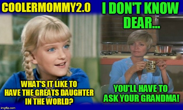 Use someone's USERNAME in your meme weekend! Friday - Sat Nov 11-12-13. Guidelines in comments! | WHAT'S IT LIKE TO HAVE THE GREATS DAUGHTER IN THE WORLD? YOU'LL HAVE TO ASK YOUR GRANDMA! COOLERMOMMY2.0 I DON'T KNOW DEAR... | image tagged in use someones username in your meme,memes,fun,jokes,usernames | made w/ Imgflip meme maker