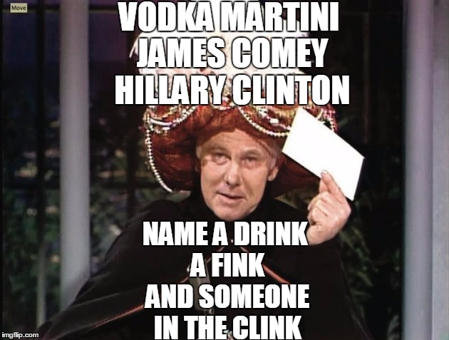 Carnac says... | VODKA MARTINI JAMES COMEY HILLARY CLINTON NAME A DRINK A FINK AND SOMEONE IN THE CLINK | image tagged in carnac says | made w/ Imgflip meme maker