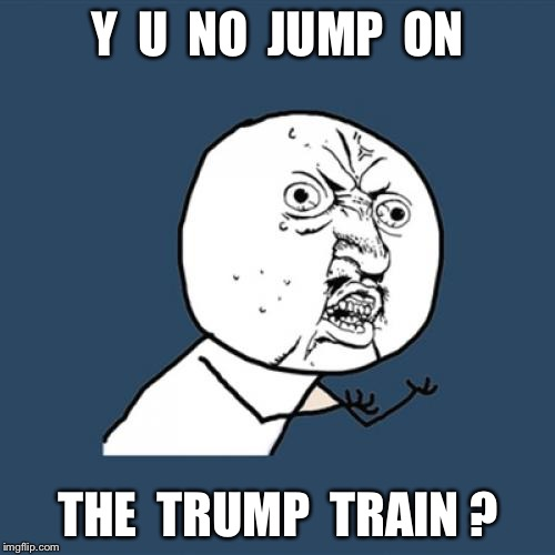 Y U No Meme | Y  U  NO  JUMP  ON THE  TRUMP  TRAIN ? | image tagged in memes,y u no | made w/ Imgflip meme maker