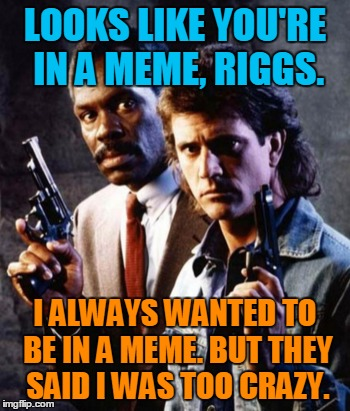 LOOKS LIKE YOU'RE IN A MEME, RIGGS. I ALWAYS WANTED TO BE IN A MEME. BUT THEY SAID I WAS TOO CRAZY. | made w/ Imgflip meme maker