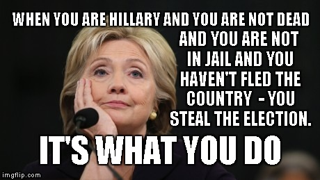 It's What You Do, Hillary  | WHEN YOU ARE HILLARY AND YOU ARE NOT DEAD IT'S WHAT YOU DO AND YOU ARE NOT IN JAIL AND YOU HAVEN'T FLED THE COUNTRY  - YOU STEAL THE ELECTIO | image tagged in hillary clinton,rigged elections,election fraud,jill won | made w/ Imgflip meme maker