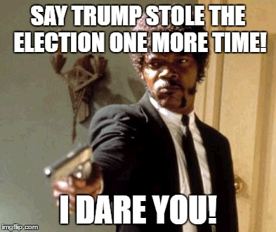 Say That Again I Dare You | SAY TRUMP STOLE THE ELECTION ONE MORE TIME! I DARE YOU! | image tagged in memes,say that again i dare you | made w/ Imgflip meme maker