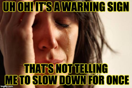 First World Problems Meme | UH OH! IT'S A WARNING SIGN THAT'S NOT TELLING ME TO SLOW DOWN FOR ONCE | image tagged in memes,first world problems | made w/ Imgflip meme maker