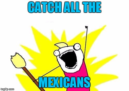 X All The Y Meme | CATCH ALL THE MEXICANS | image tagged in memes,x all the y | made w/ Imgflip meme maker