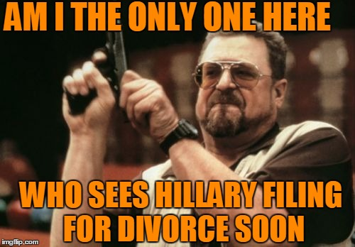 MANY believe she only stayed married to him to help her get elected!  But now . . . .  ? | AM I THE ONLY ONE HERE WHO SEES HILLARY FILING FOR DIVORCE SOON | image tagged in memes,am i the only one around here | made w/ Imgflip meme maker