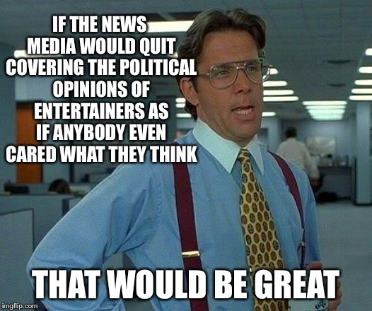 That Would Be Great Meme | IF THE NEWS MEDIA WOULD QUIT COVERING THE POLITICAL OPINIONS OF ENTERTAINERS AS IF ANYBODY EVEN CARED WHAT THEY THINK THAT WOULD BE GREAT | image tagged in memes,that would be great | made w/ Imgflip meme maker