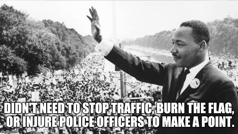 Martin Luther King Jr. | DIDN'T NEED TO STOP TRAFFIC, BURN THE FLAG, OR INJURE POLICE OFFICERS TO MAKE A POINT. | image tagged in martin luther king jr,protest,election  2016,together,memes | made w/ Imgflip meme maker