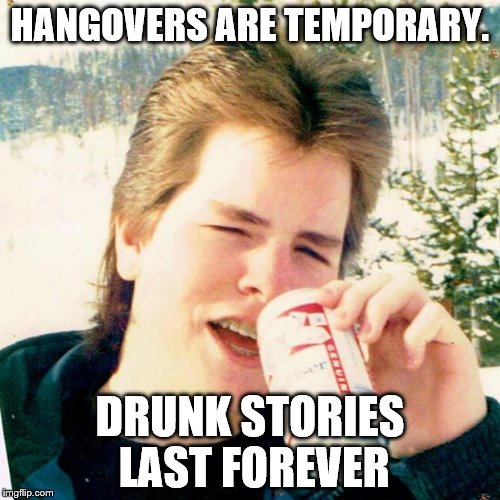 Eighties Teen |  HANGOVERS ARE TEMPORARY. DRUNK STORIES LAST FOREVER | image tagged in memes,eighties teen | made w/ Imgflip meme maker