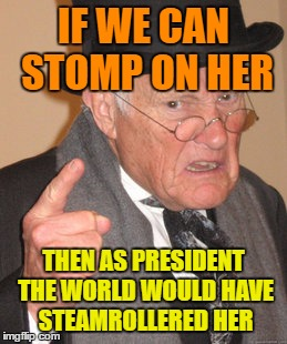 Back In My Day Meme | IF WE CAN STOMP ON HER THEN AS PRESIDENT THE WORLD WOULD HAVE STEAMROLLERED HER | image tagged in memes,back in my day | made w/ Imgflip meme maker