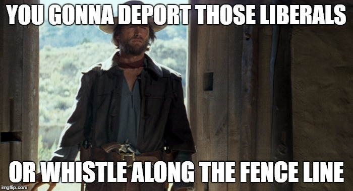 YOU GONNA DEPORT THOSE LIBERALS OR WHISTLE ALONG THE FENCE LINE | made w/ Imgflip meme maker