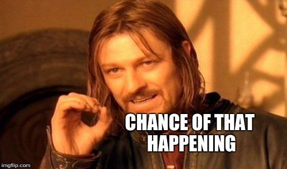 One Does Not Simply Meme | CHANCE OF THAT HAPPENING | image tagged in memes,one does not simply | made w/ Imgflip meme maker
