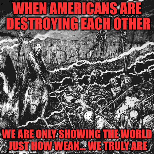 death and destruction | WHEN AMERICANS ARE DESTROYING EACH OTHER WE ARE ONLY SHOWING THE WORLD JUST HOW WEAK... WE TRULY ARE | image tagged in death and destruction | made w/ Imgflip meme maker