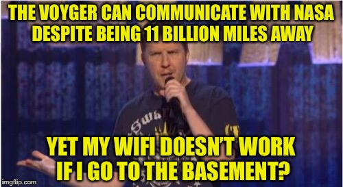 Skeptical Swardson |  THE VOYGER CAN COMMUNICATE WITH NASA DESPITE BEING 11 BILLION MILES AWAY; YET MY WIFI DOESN'T WORK IF I GO TO THE BASEMENT? | image tagged in memes,skeptical swardson,nasa,wifi,skeptical,funny | made w/ Imgflip meme maker