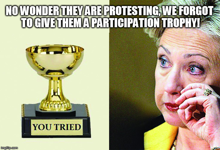 Participation Trohy |  NO WONDER THEY ARE PROTESTING, WE FORGOT TO GIVE THEM A PARTICIPATION TROPHY! | image tagged in election 2016,crying,protestors,participation,trophy,hillary clinton | made w/ Imgflip meme maker