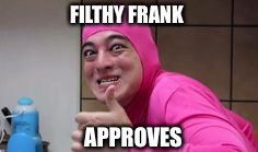 Filthy Frank  | FILTHY FRANK APPROVES | image tagged in approves,congratulations,but thats none of my business,dat boi,filthy frank | made w/ Imgflip meme maker