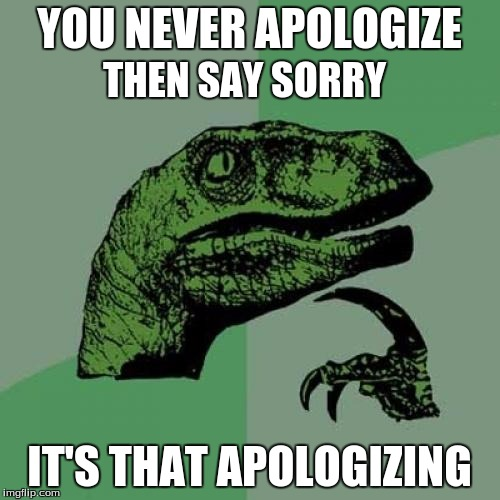 Philosoraptor Meme | YOU NEVER APOLOGIZE IT'S THAT APOLOGIZING THEN SAY SORRY | image tagged in memes,philosoraptor | made w/ Imgflip meme maker