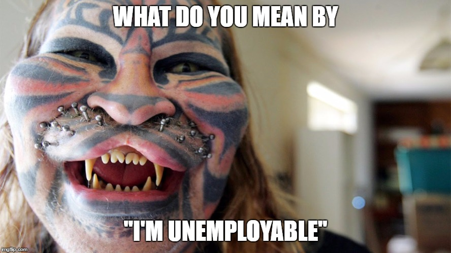 "WHAT DO YOU MEAN BY ""I'M UNEMPLOYABLE"" 
