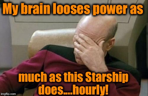 Captain Picard Facepalm Meme | My brain looses power as much as this Starship does....hourly! | image tagged in memes,captain picard facepalm | made w/ Imgflip meme maker