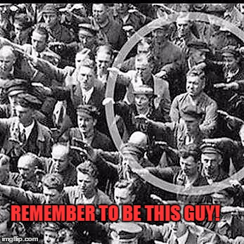 THIS GUY! | REMEMBER TO BE THIS GUY! | image tagged in freedom,political meme,human rights,nazis,peer advisers | made w/ Imgflip meme maker