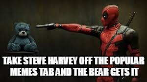 Save Steve Harvey - If You Like The Template, Make A Submission With It | TAKE STEVE HARVEY OFF THE POPULAR MEMES TAB AND THE BEAR GETS IT | image tagged in deadpool - bye bye teddy bear,save steve harvey,don't let him fall off,he's the most functional template of all,is this a clue | made w/ Imgflip meme maker