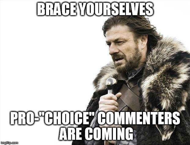 "Brace Yourselves X is Coming Meme | BRACE YOURSELVES PRO-""CHOICE"" COMMENTERS ARE COMING 